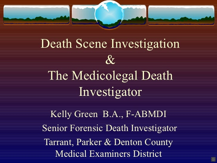 Death Scene Investigation           & The Medicolegal Death      Investigator  Kelly Green B.A., F-ABMDISenior Forensic De...