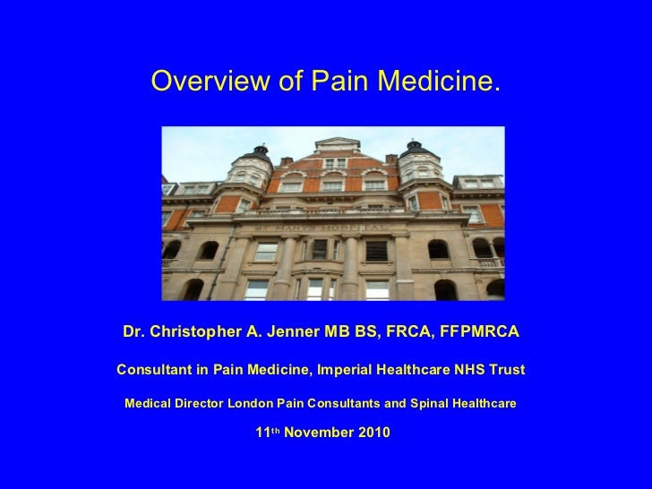 Overview of Pain Medicine.Dr. Christopher A. Jenner MB BS, FRCA, FFPMRCAConsultant in Pain Medicine, Imperial Healthcare N...