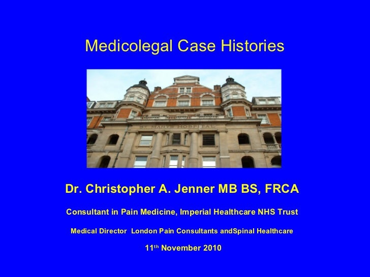 Medicolegal Case HistoriesDr. Christopher A. Jenner MB BS, FRCAConsultant in Pain Medicine, Imperial Healthcare NHS Trust ...