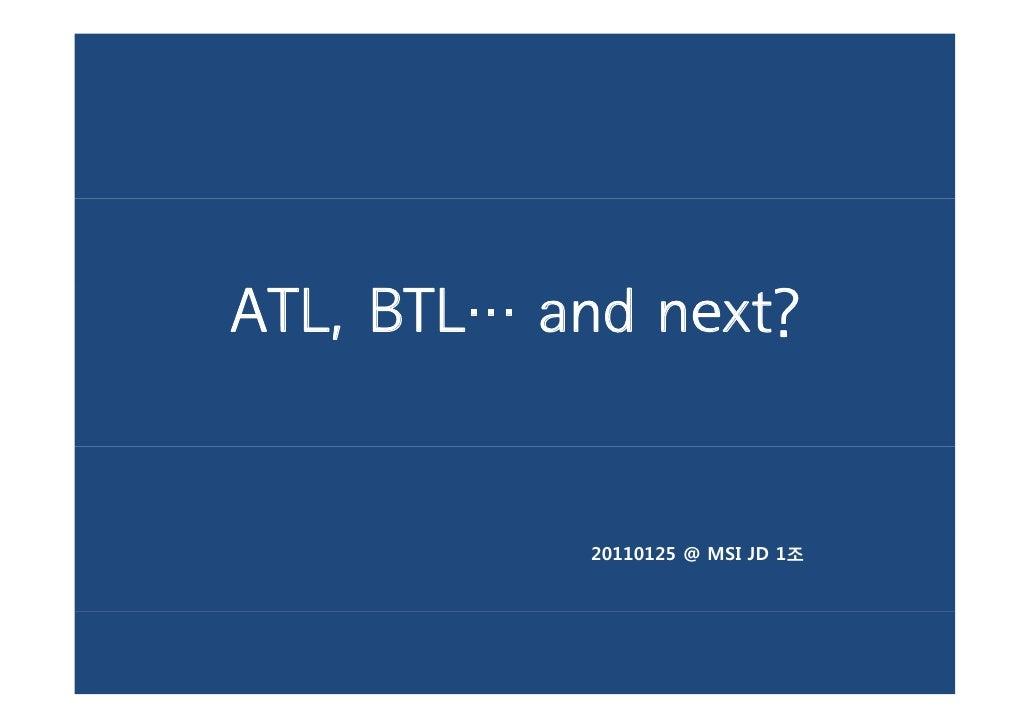 ATL, BTL… and next?            20110125 @ MSI JD 1조