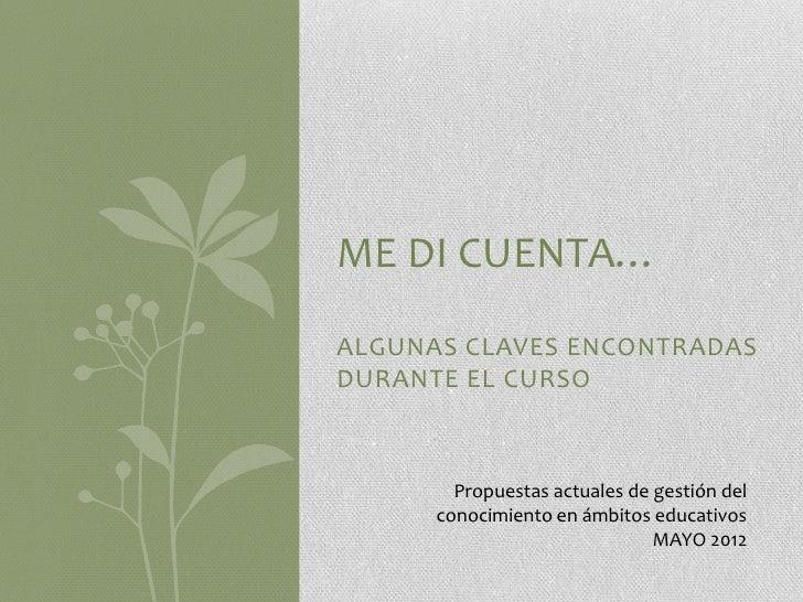 ME DI CUENTA…ALGUNAS CLAVES ENCONTRADASDURANTE EL CURSO        Propuestas actuales de gestión del      conocimiento en ámb...