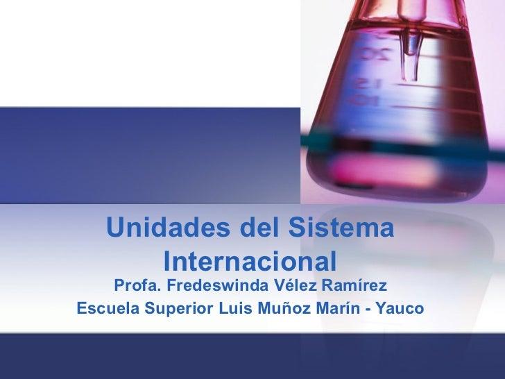 Unidades del Sistema Internacional Profa. Fredeswinda Vélez Ramírez Escuela Superior Luis Muñoz Marín - Yauco
