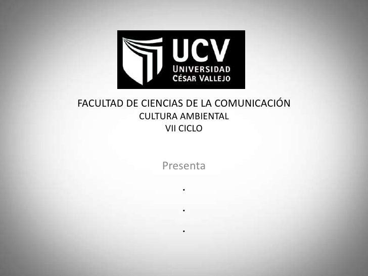 FACULTAD DE CIENCIAS DE LA COMUNICACIÓN           CULTURA AMBIENTAL                VII CICLO               Presenta       ...