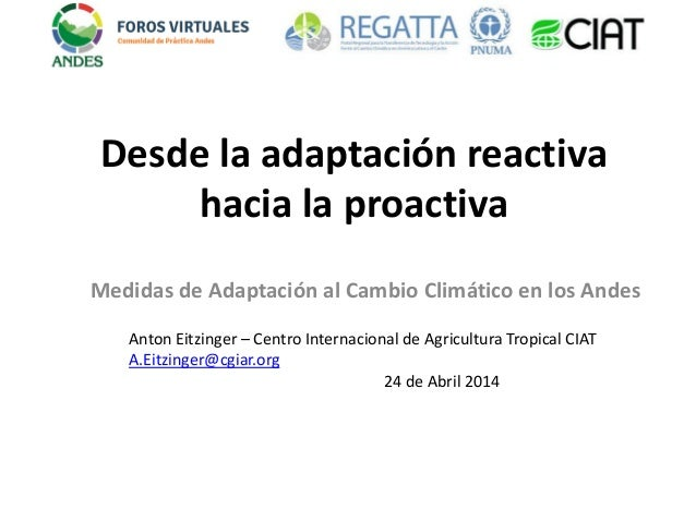 Desde la adaptación reactiva hacia la proactiva Medidas de Adaptación al Cambio Climático en los Andes Anton Eitzinger – C...