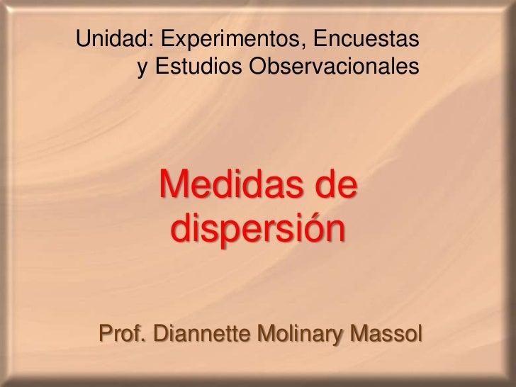 Unidad: Experimentos, Encuestas<br />       y EstudiosObservacionales<br />Medidas de dispersión<br />Prof. DiannetteMolin...