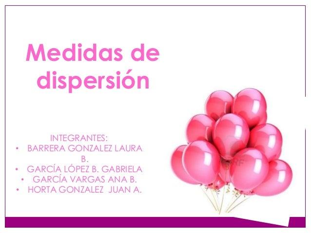 Medidas de dispersión • • • •  INTEGRANTES: BARRERA GONZALEZ LAURA B. GARCÍA LÓPEZ B. GABRIELA GARCÍA VARGAS ANA B. HORTA ...