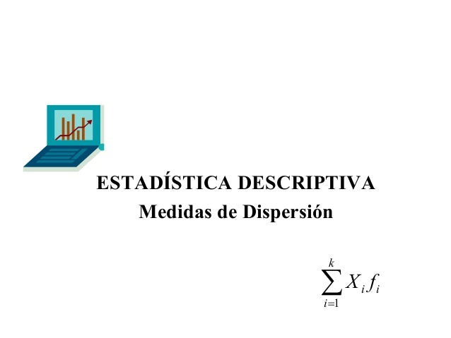 ESTADÍSTICA DESCRIPTIVA Medidas de Dispersión k  ∑X i =1  f  i i