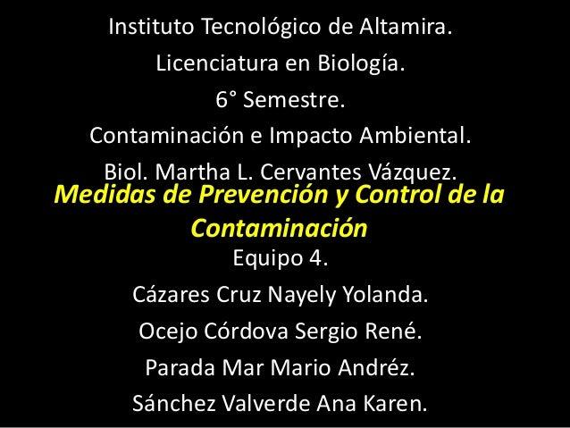 Medidas de Prevención y Control de la Contaminación Instituto Tecnológico de Altamira. Licenciatura en Biología. 6° Semest...