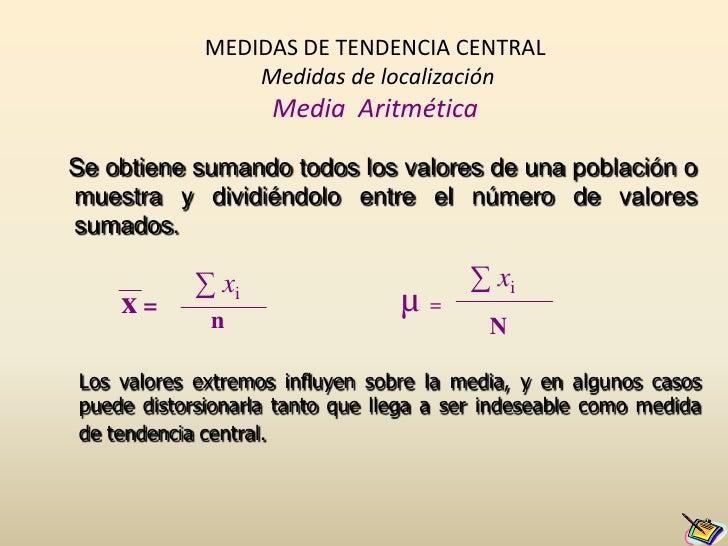 MEDIDAS DE TENDENCIA CENTRALMedidas de localizaciónMedia  Aritmética<br />Se obtiene sumando todos los valores de una pobl...