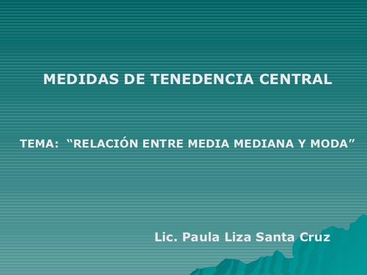 """MEDIDAS DE TENEDENCIA CENTRALTEMA: """"RELACIÓN ENTRE MEDIA MEDIANA Y MODA""""                 Lic. Paula Liza Santa Cruz"""