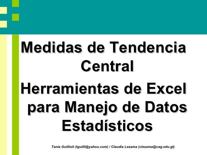 <ul><li>Medidas de Tendencia Central </li></ul><ul><li>Herramientas de Excel para Manejo de Datos Estadísticos </li></ul>T...