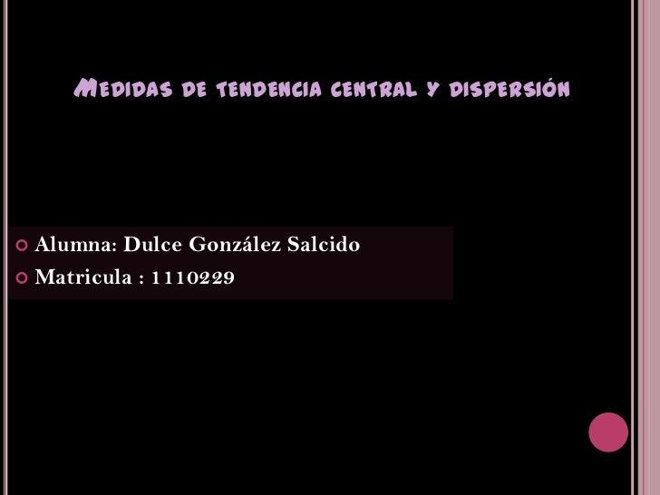 MEDIDAS DE TENDENCIA CENTRAL Y DISPERSIÓN Alumna: Dulce González Salcido Matricula : 1110229