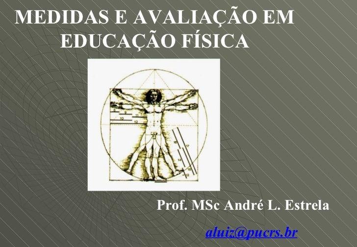 MEDIDAS E AVALIAÇÃO EM EDUCAÇÃO FÍSICA Prof. MSc André L. Estrela [email_address]
