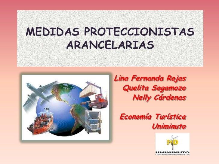 MEDIDAS PROTECCIONISTAS     ARANCELARIAS            Lina Fernanda Rojas               Quelita Sogamozo                 Nel...