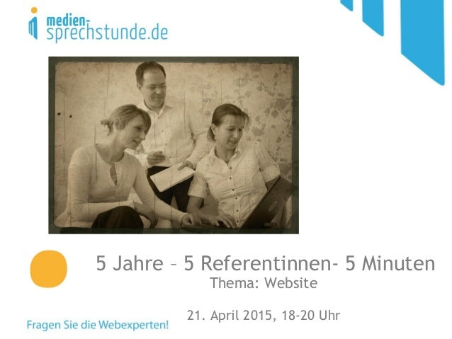 5 Jahre – 5 Referentinnen- 5 Minuten Thema: Website 21. April 2015, 18-20 Uhr