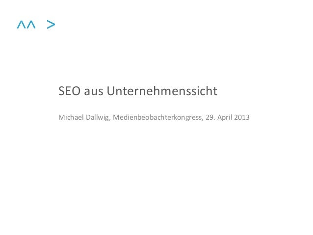 SEO aus UnternehmenssichtMichael Dallwig, Medienbeobachterkongress, 29. April 2013