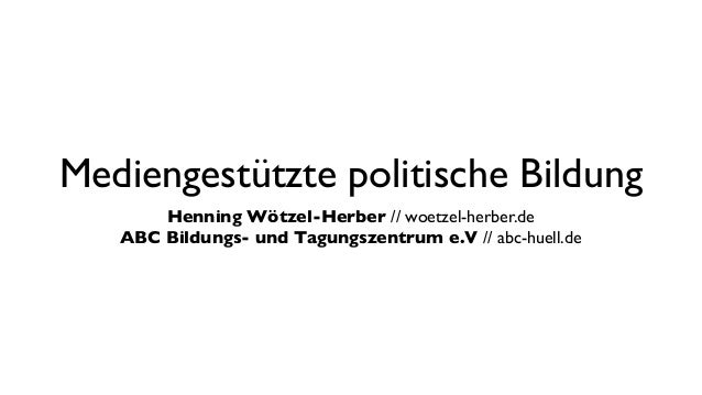 Mediengestützte politische Bildung       Henning Wötzel-Herber //woetzel-herber.de   ABC Bildungs- und Tagungszentrum e.V...