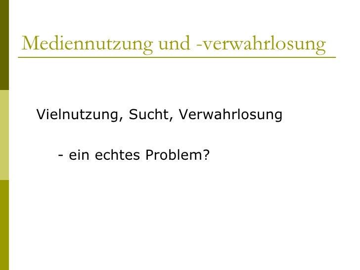 Mediennutzung und -verwahrlosung  <ul><li>Vielnutzung, Sucht, Verwahrlosung </li></ul><ul><li>- ein echtes Problem? </li><...