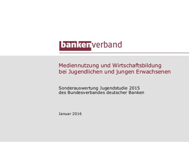 Mediennutzung und Wirtschaftsbildung bei Jugendlichen und jungen Erwachsenen Sonderauswertung Jugendstudie 2015 des Bundes...