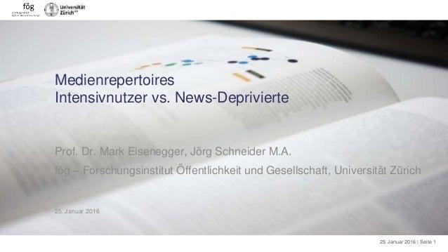 25. Januar 2016 | Seite 1 Medienrepertoires Intensivnutzer vs. News-Deprivierte Prof. Dr. Mark Eisenegger, Jörg Schneider ...