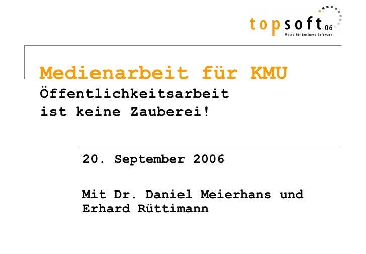 Medienarbeit für KMUÖffentlichkeitsarbeitist keine Zauberei!    20. September 2006    Mit Dr. Daniel Meierhans und    Erha...