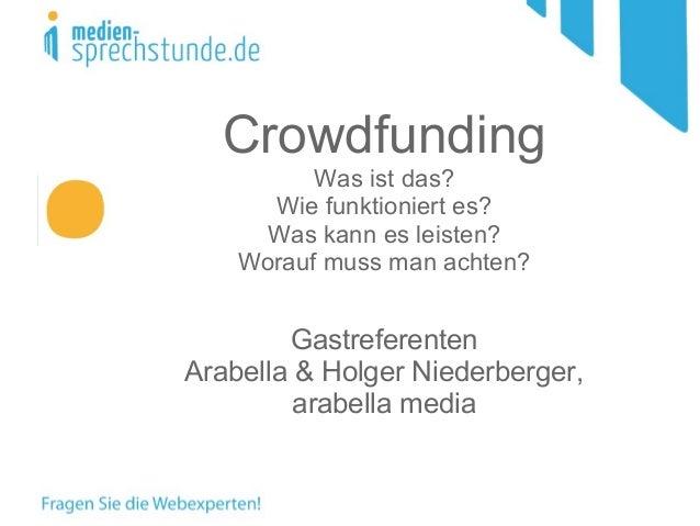 Crowdfunding Was ist das? Wie funktioniert es? Was kann es leisten? Worauf muss man achten? Gastreferenten Arabella & Holg...