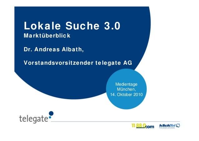 Medientage München, 14. Oktober 2010 Lokale Suche 3.0 Marktüberblick Dr. Andreas Albath, Vorstandsvorsitzender telegate AG