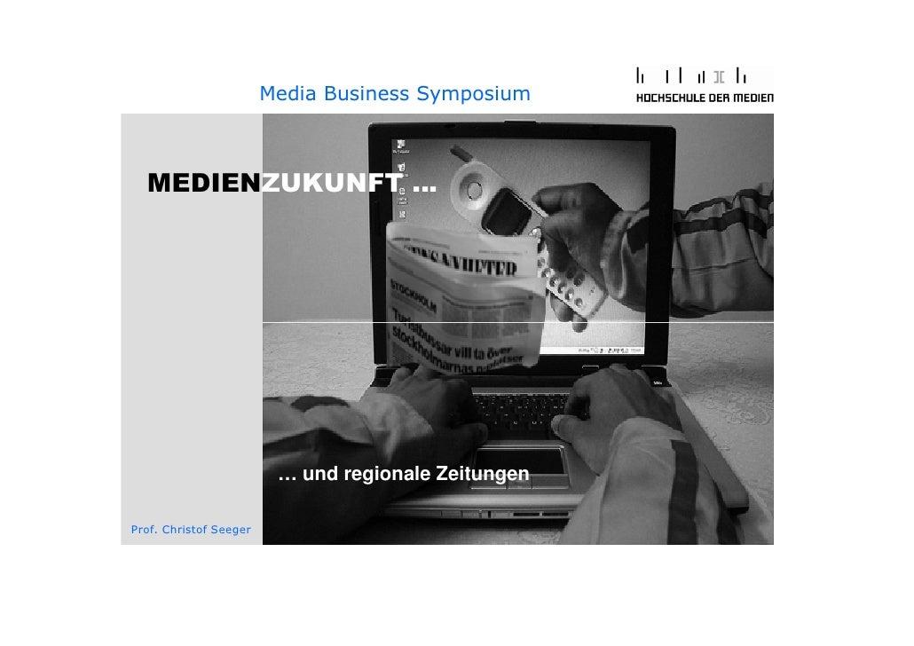 Media Business Symposium      MEDIENZUKUNFT …                              … und regionale Zeitungen  Prof. Christof Seeger