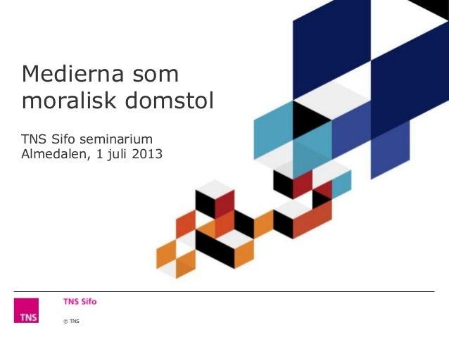 © TNS Medierna som moralisk domstol TNS Sifo seminarium Almedalen, 1 juli 2013