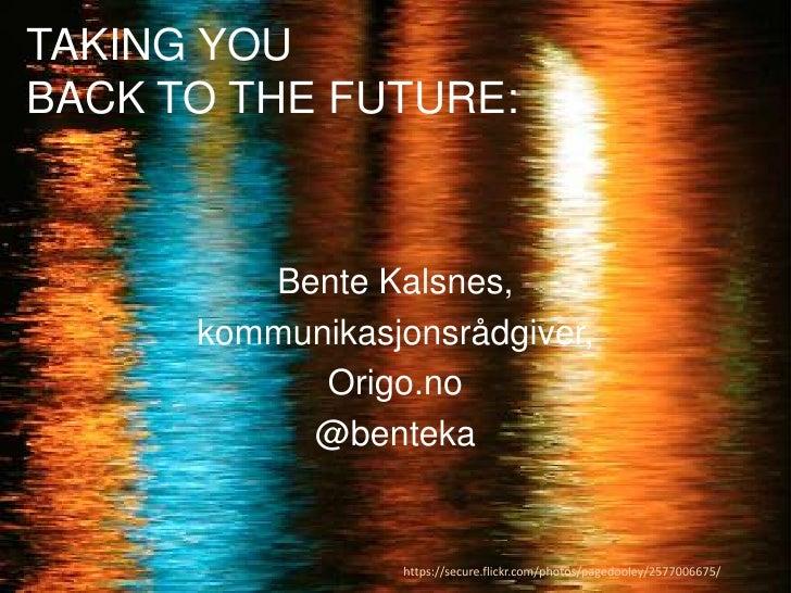 TAKING YOU BACK TO THE FUTURE: <br />Bente Kalsnes,<br />kommunikasjonsrådgiver,<br />Origo.no<br />@benteka<br />https://...