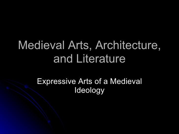 Medieval Arts, Architecture, and Literature Expressive Arts of a Medieval Ideology