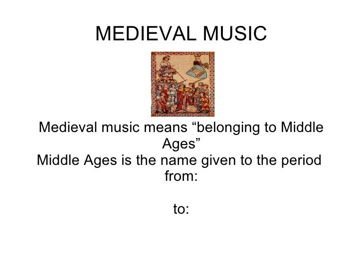 "MEDIEVAL MUSIC Medieval music means ""belonging to Middle Ages"" Middle Ages is the name given to the period  from: to:"