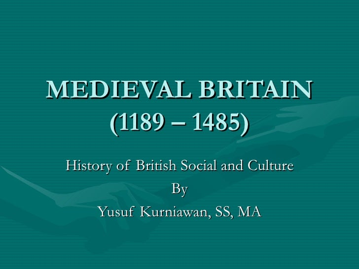 MEDIEVAL BRITAIN (1189 – 1485) History of British Social and Culture By Yusuf Kurniawan, SS, MA