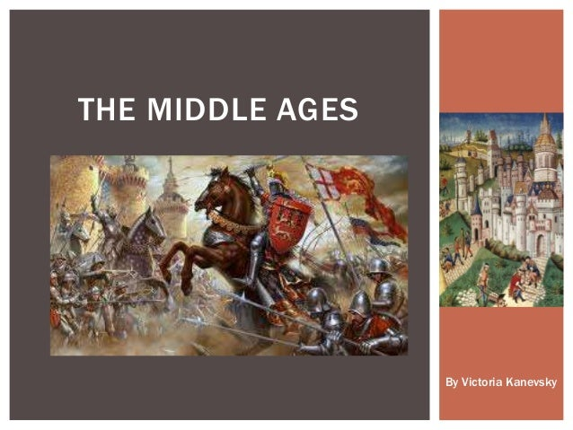 THE MIDDLE AGES By Victoria Kanevsky