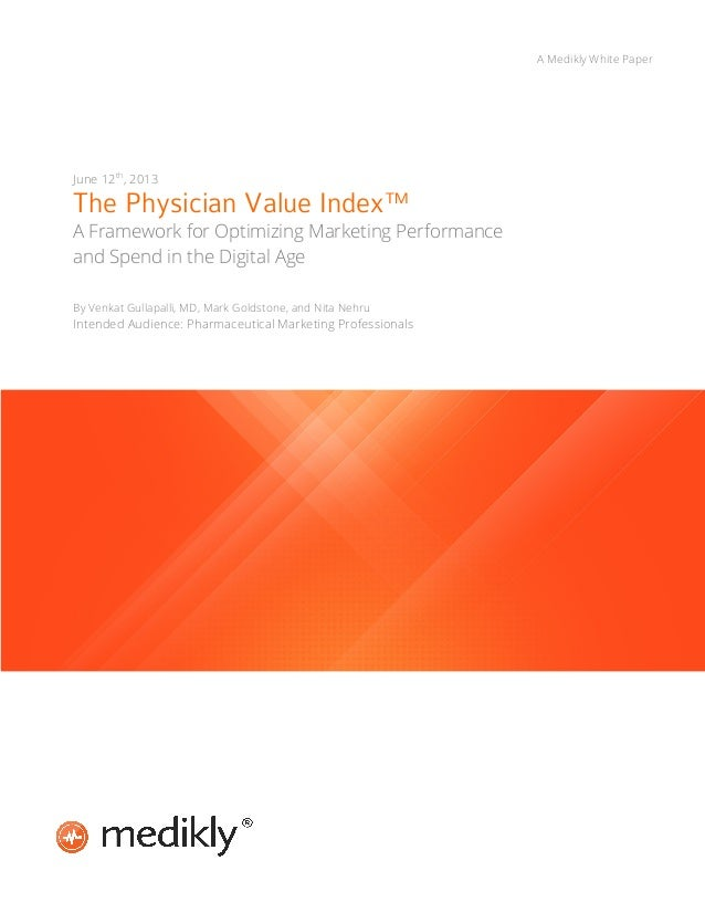 A Medikly White Paper  June 12th, 2013  The Physician Value Index™  A Framework for Optimizing Marketing Performance and S...