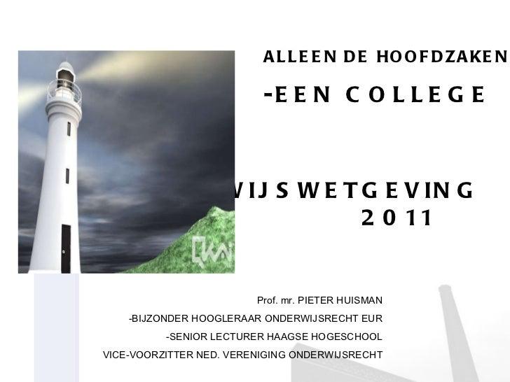 ALLEEN DE HOOFDZAKEN -EEN COLLEGE OVER ONDERWIJSWETGEVING 2011  2011 Prof. mr. PIETER HUISMAN -BIJZONDER HOOGLERAAR ONDERW...