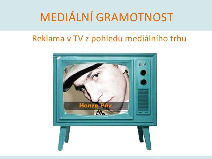 MEDIÁLNÍ GRAMOTNOST<br />Reklama v TV z pohledu mediálního trhu<br />