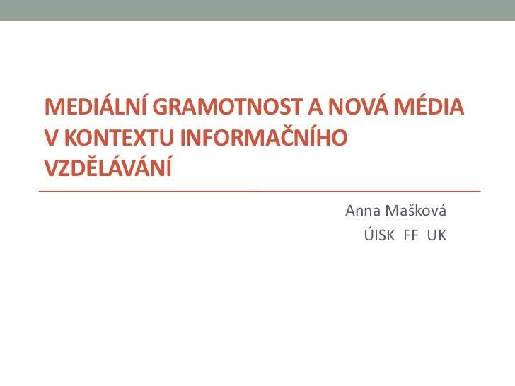 MEDIÁLNÍ GRAMOTNOST A NOVÁ MÉDIAV KONTEXTU INFORMAČNÍHOVZDĚLÁVÁNÍ                      Anna Mašková                       ...