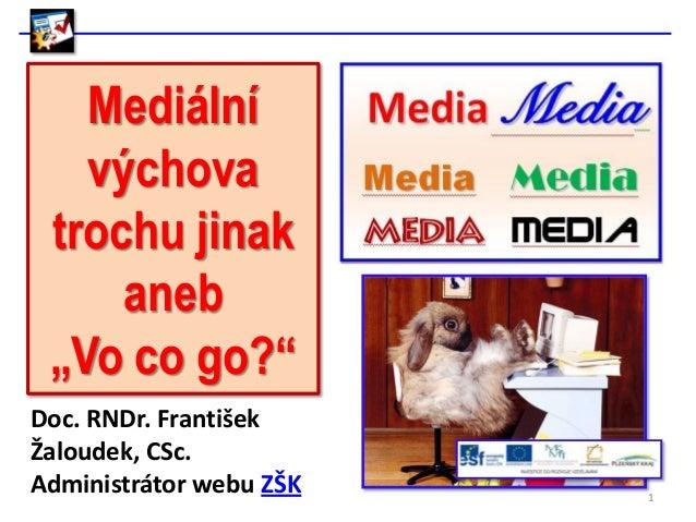 """Mediální   výchova trochu jinak     aneb """"Vo co go?""""Doc. RNDr. FrantišekŽaloudek, CSc.Administrátor webu ZŠK   1"""