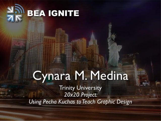 20 X 20 ProjectUsing Pecha Kuchas to Teach Graphic Design.Cynara M. Medina, Ph.DTrinity University