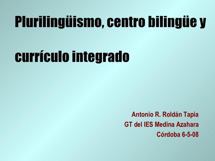 Plurilingüismo, centro bilingüe y  currículo integrado Antonio R. Roldán Tapia GT del IES Medina Azahara Córdoba 6-5-08