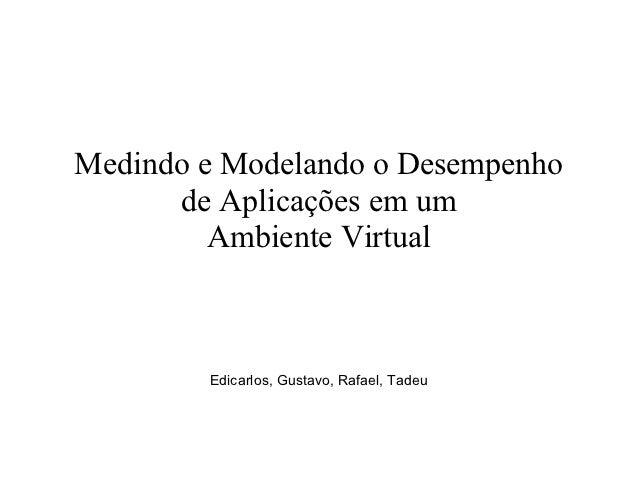 Medindo e Modelando o Desempenho      de Aplicações em um         Ambiente Virtual        Edicarlos, Gustavo, Rafael, Tadeu