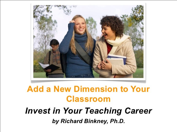 Add a New Dimension to Your            Classroom Invest in Your Teaching Career       by Richard Binkney, Ph.D.
