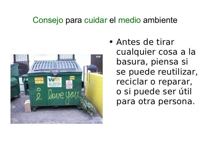 Consejo  para  cuidar  el  medio  ambiente <ul><li>Antes de tirar cualquier cosa a la basura, piensa si se puede reutiliza...