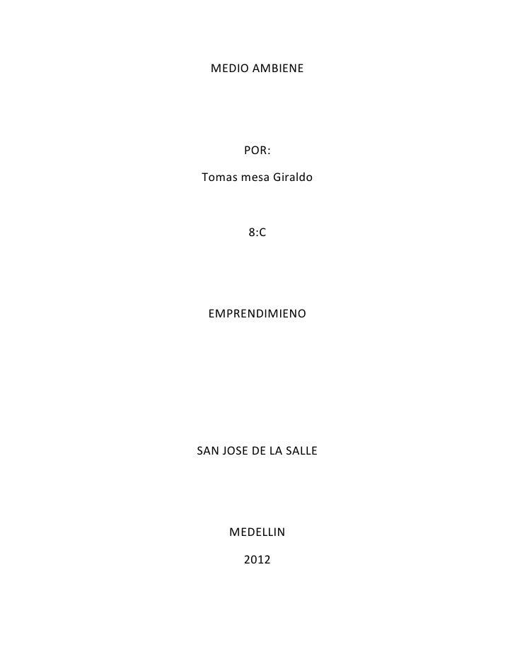 MEDIO AMBIENE       POR:Tomas mesa Giraldo        8:C EMPRENDIMIENOSAN JOSE DE LA SALLE     MEDELLIN       2012