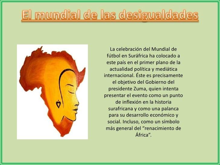 El mundial de las desigualdades<br />La celebración del Mundial de fútbol en Suráfrica ha colocado a este país en el prime...