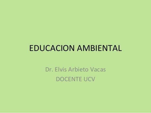 EDUCACION AMBIENTAL Dr. Elvis Arbieto Vacas DOCENTE UCV