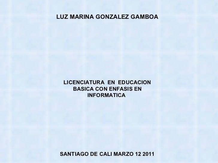 LUZ MARINA GONZALEZ GAMBOA LICENCIATURA  EN  EDUCACION BASICA CON ENFASIS EN INFORMATICA  SANTIAGO DE CALI MARZO 12 2011
