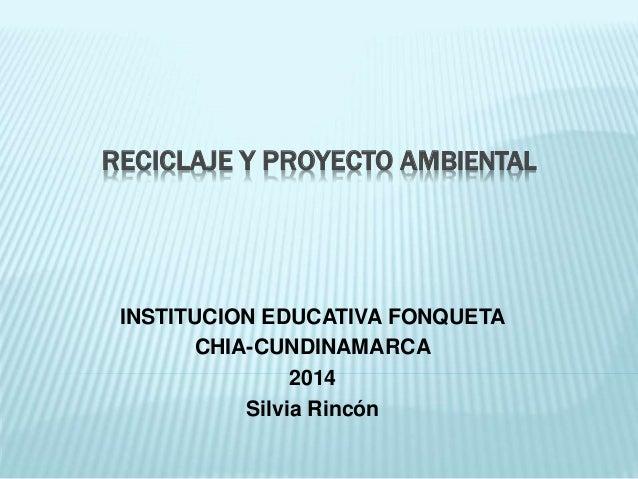 RECICLAJE Y PROYECTO AMBIENTAL INSTITUCION EDUCATIVA FONQUETA CHIA-CUNDINAMARCA 2014 Silvia Rincón