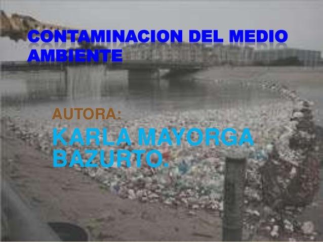 CONTAMINACION DEL MEDIO AMBIENTE AUTORA: KARLA MAYORGA BAZURTO.